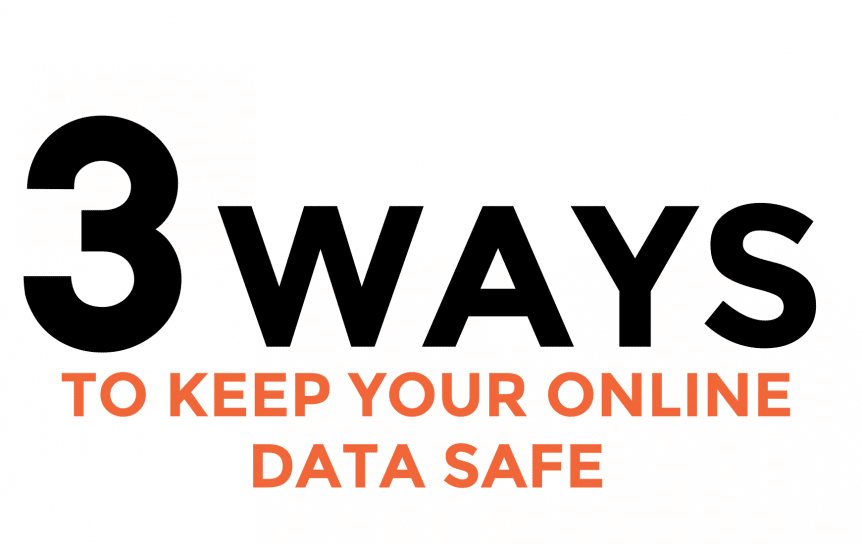 3 Ways To Keep Your Online Data Safe